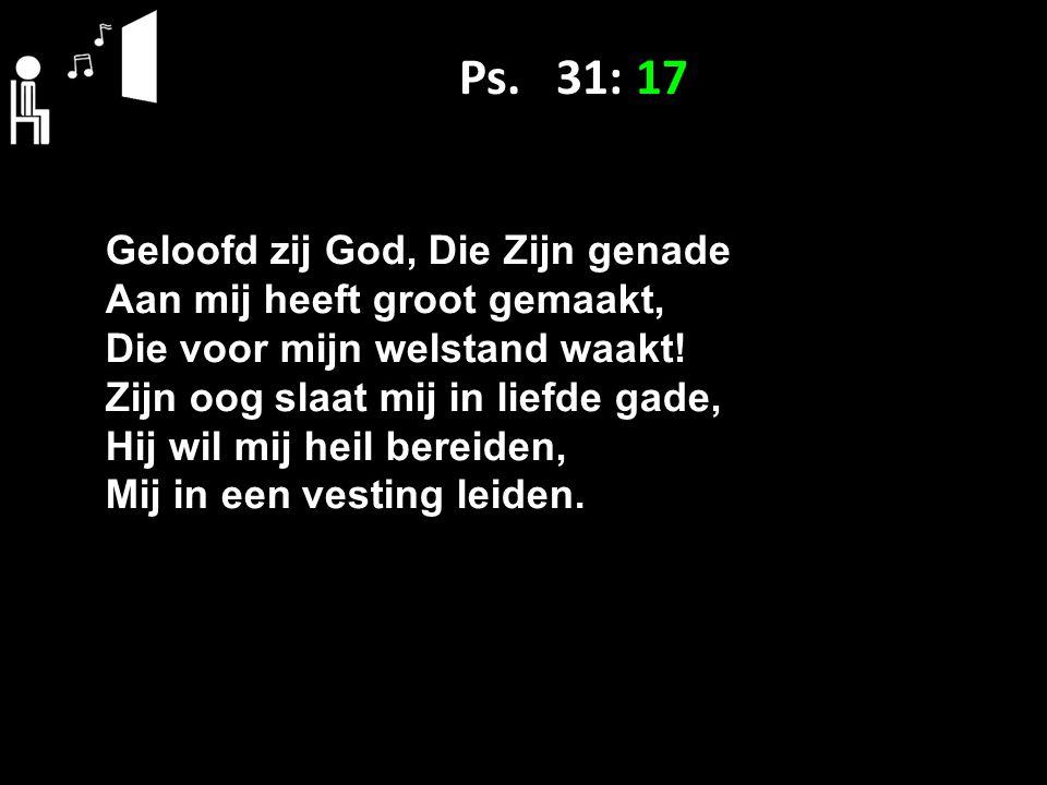 Ps. 31: 17 Geloofd zij God, Die Zijn genade Aan mij heeft groot gemaakt, Die voor mijn welstand waakt! Zijn oog slaat mij in liefde gade, Hij wil mij