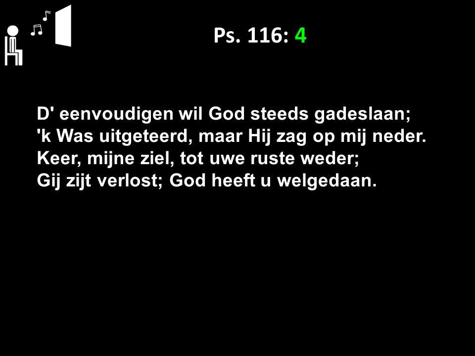 Ps. 116: 4 D' eenvoudigen wil God steeds gadeslaan; 'k Was uitgeteerd, maar Hij zag op mij neder. Keer, mijne ziel, tot uwe ruste weder; Gij zijt verl