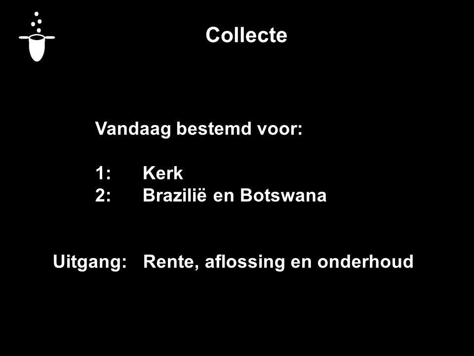 Collecte Vandaag bestemd voor: 1:Kerk 2:Brazilië en Botswana Uitgang: Rente, aflossing en onderhoud
