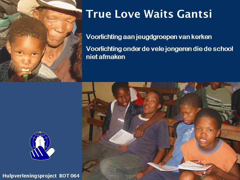 Hulpverleningsproject BOT 064 True Love Waits Gantsi Voorlichting aan jeugdgroepen van kerken Voorlichting onder de vele jongeren die de school niet a