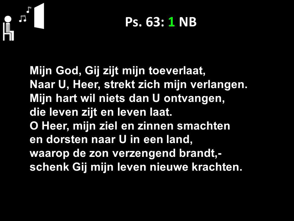 Ps. 63: 1 NB Mijn God, Gij zijt mijn toeverlaat, Naar U, Heer, strekt zich mijn verlangen. Mijn hart wil niets dan U ontvangen, die leven zijt en leve