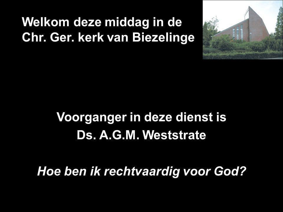 Welkom deze middag in de Chr. Ger. kerk van Biezelinge Voorganger in deze dienst is Ds. A.G.M. Weststrate Hoe ben ik rechtvaardig voor God?