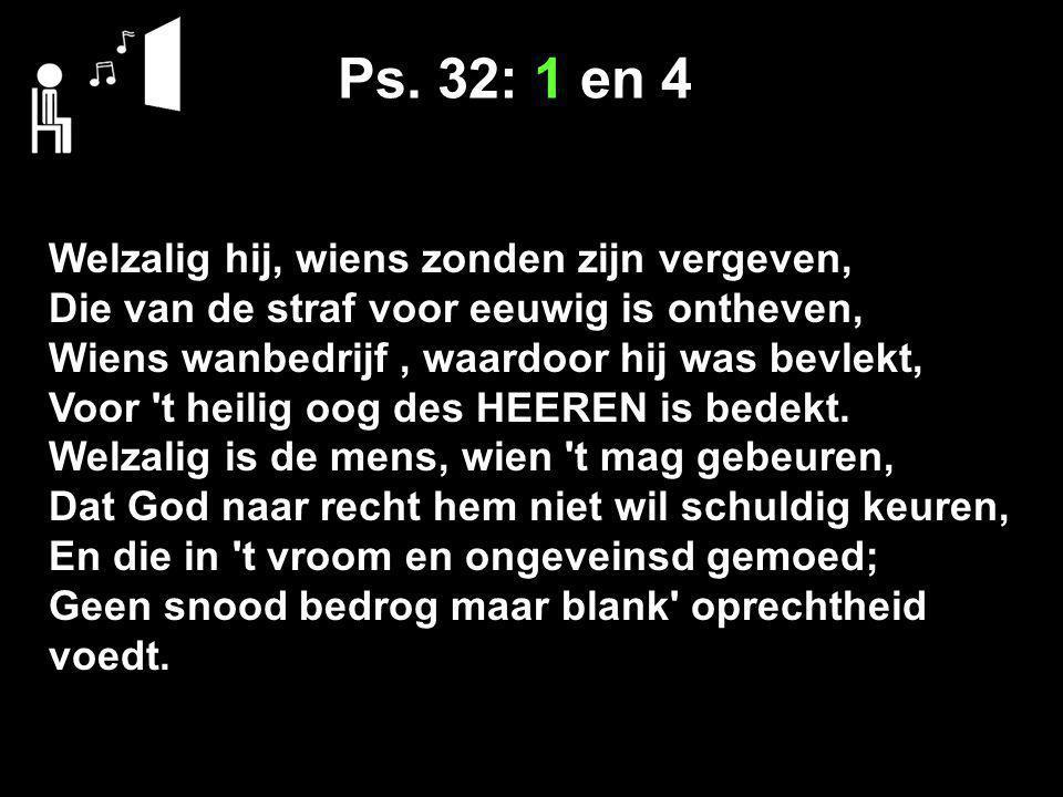 Ps. 32: 1 en 4 Welzalig hij, wiens zonden zijn vergeven, Die van de straf voor eeuwig is ontheven, Wiens wanbedrijf, waardoor hij was bevlekt, Voor 't