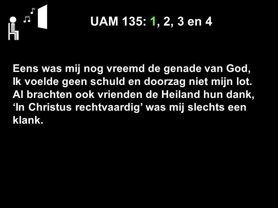 UAM 135: 1, 2, 3 en 4 Eens was mij nog vreemd de genade van God, Ik voelde geen schuld en doorzag niet mijn lot. Al brachten ook vrienden de Heiland h