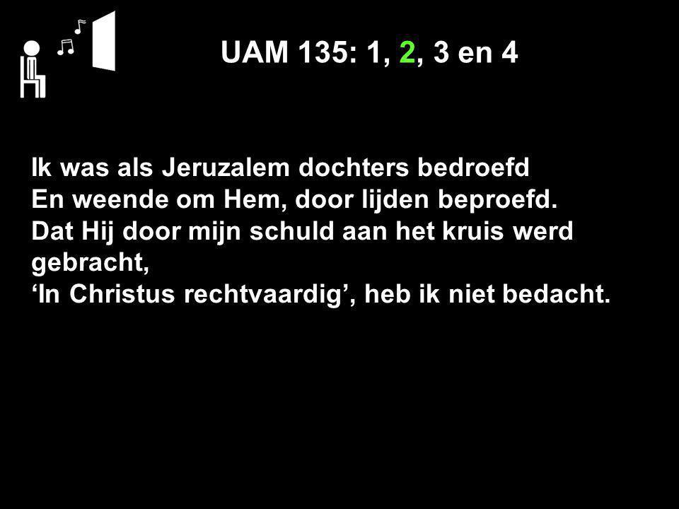UAM 135: 1, 2, 3 en 4 Ik was als Jeruzalem dochters bedroefd En weende om Hem, door lijden beproefd. Dat Hij door mijn schuld aan het kruis werd gebra