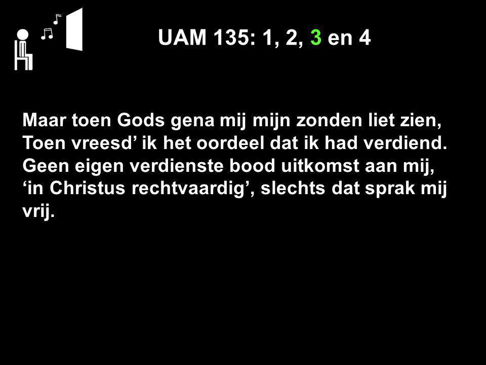 UAM 135: 1, 2, 3 en 4 Maar toen Gods gena mij mijn zonden liet zien, Toen vreesd' ik het oordeel dat ik had verdiend. Geen eigen verdienste bood uitko