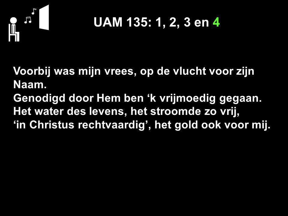 UAM 135: 1, 2, 3 en 4 Voorbij was mijn vrees, op de vlucht voor zijn Naam. Genodigd door Hem ben 'k vrijmoedig gegaan. Het water des levens, het stroo
