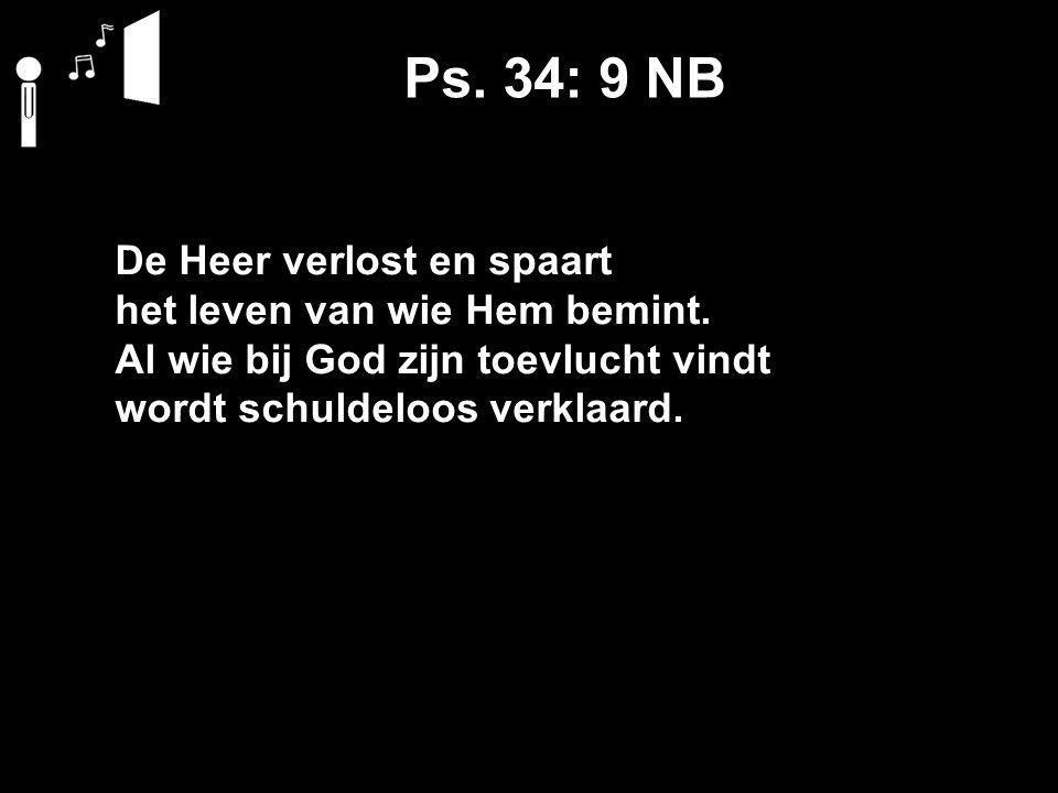 Ps. 34: 9 NB De Heer verlost en spaart het leven van wie Hem bemint. Al wie bij God zijn toevlucht vindt wordt schuldeloos verklaard.