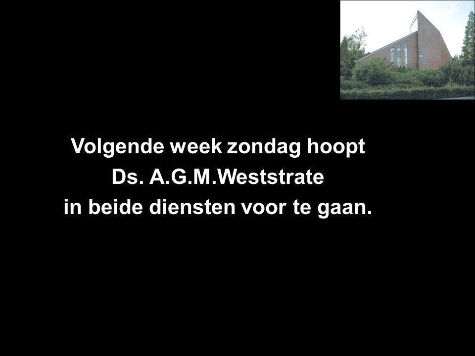 Volgende week zondag hoopt Ds. A.G.M.Weststrate in beide diensten voor te gaan.