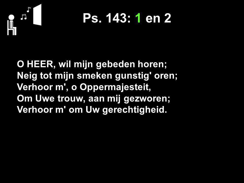 Ps. 143: 1 en 2 O HEER, wil mijn gebeden horen; Neig tot mijn smeken gunstig' oren; Verhoor m', o Oppermajesteit, Om Uwe trouw, aan mij gezworen; Verh