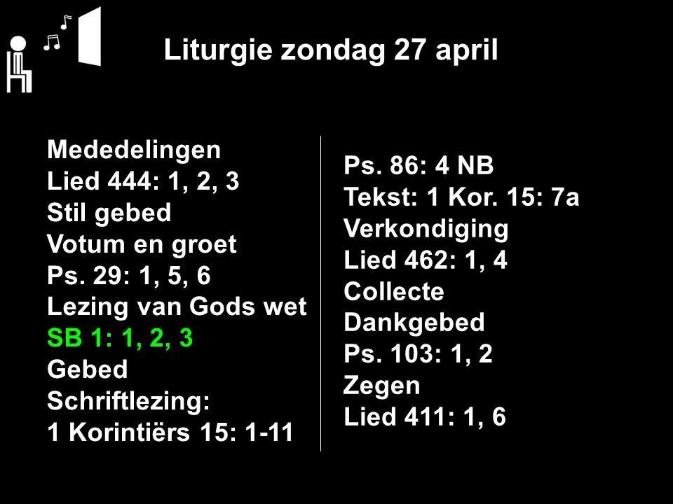 Liturgie zondag 27 april Mededelingen Lied 444: 1, 2, 3 Stil gebed Votum en groet Ps.