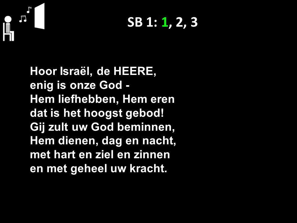 SB 1: 1, 2, 3 Hoor Israël, de HEERE, enig is onze God ‑ Hem liefhebben, Hem eren dat is het hoogst gebod.