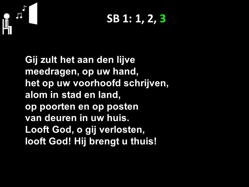 SB 1: 1, 2, 3 Gij zult het aan den lijve meedragen, op uw hand, het op uw voorhoofd schrijven, alom in stad en land, op poorten en op posten van deuren in uw huis.
