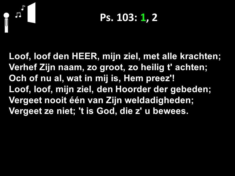 Ps. 103: 1, 2 Loof, loof den HEER, mijn ziel, met alle krachten; Verhef Zijn naam, zo groot, zo heilig t' achten; Och of nu al, wat in mij is, Hem pre