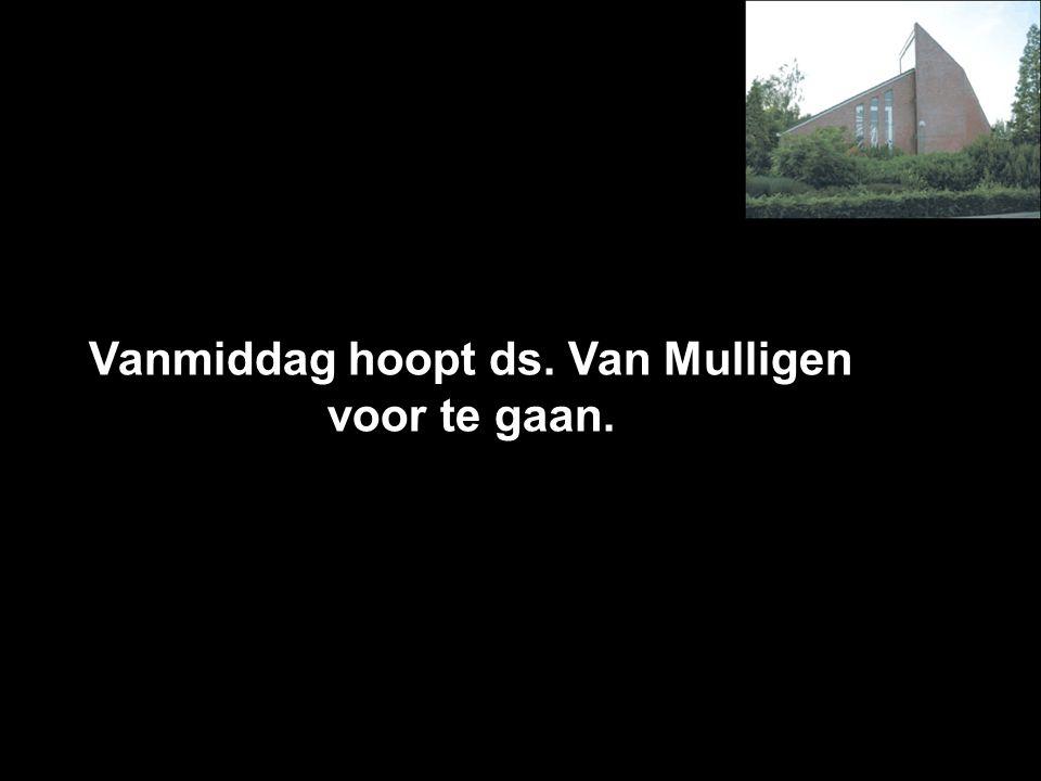Vanmiddag hoopt ds. Van Mulligen voor te gaan.