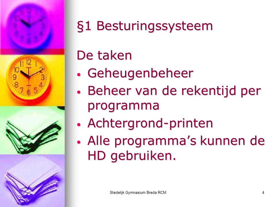Stedelijk Gymnasium Breda RCM4 §1 Besturingssysteem De taken Geheugenbeheer Geheugenbeheer Beheer van de rekentijd per programma Beheer van de rekenti