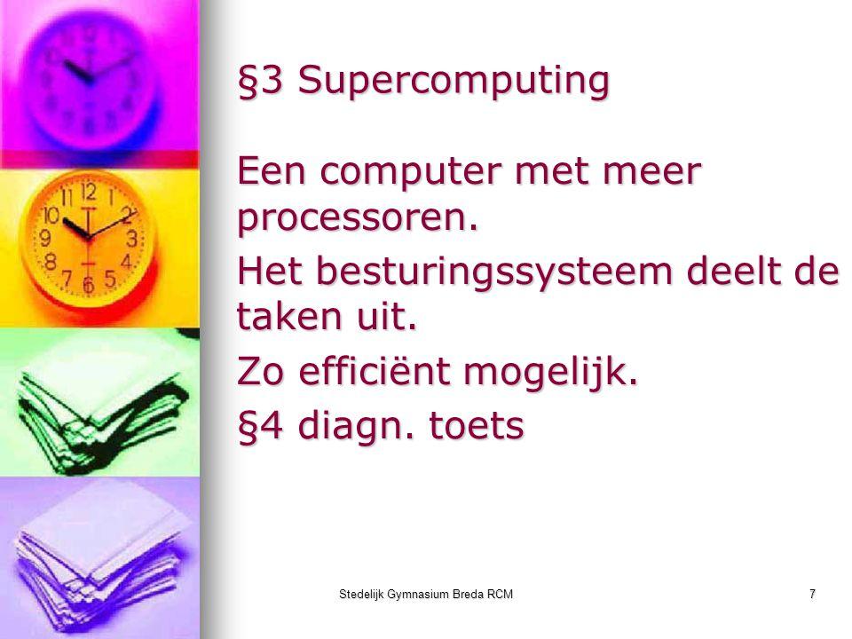 Stedelijk Gymnasium Breda RCM7 §3 Supercomputing Een computer met meer processoren. Het besturingssysteem deelt de taken uit. Zo efficiënt mogelijk. §