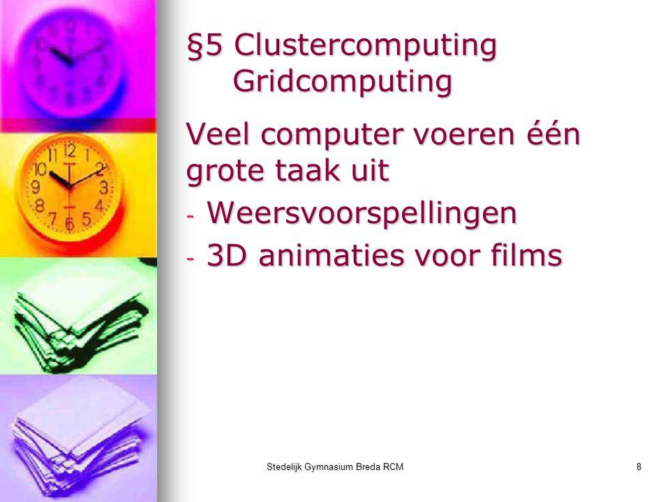 Stedelijk Gymnasium Breda RCM8 §5 Clustercomputing Gridcomputing Veel computer voeren één grote taak uit - Weersvoorspellingen - 3D animaties voor fil