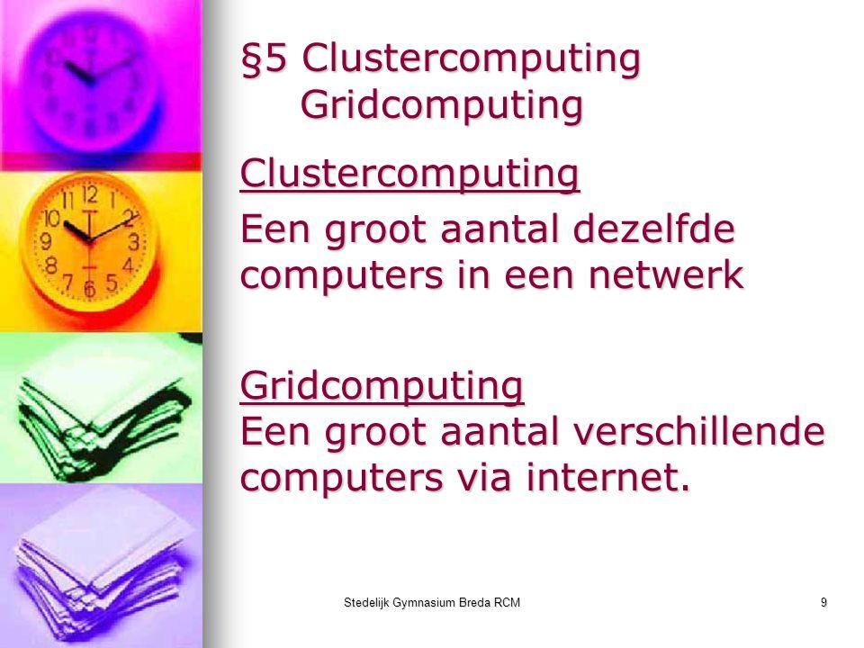 Stedelijk Gymnasium Breda RCM9 §5 Clustercomputing Gridcomputing Clustercomputing Een groot aantal dezelfde computers in een netwerk Gridcomputing Een