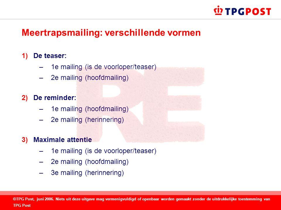 Meertrapsmailing: verschillende vormen 1)De teaser: –1e mailing (is de voorloper/teaser) –2e mailing (hoofdmailing) 2)De reminder: –1e mailing (hoofdmailing) –2e mailing (herinnering) 3)Maximale attentie –1e mailing (is de voorloper/teaser) –2e mailing (hoofdmailing) –3e mailing (herinnering) ©TPG Post, juni 2006.