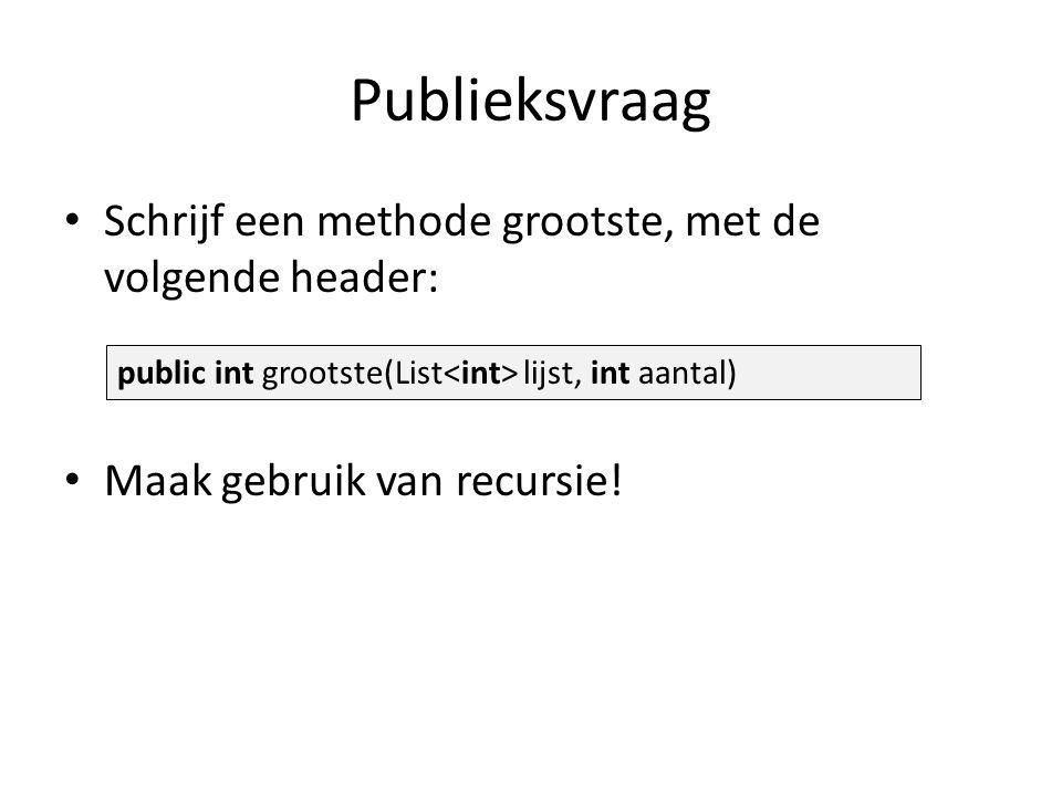 Publieksvraag Schrijf een methode grootste, met de volgende header: Maak gebruik van recursie.