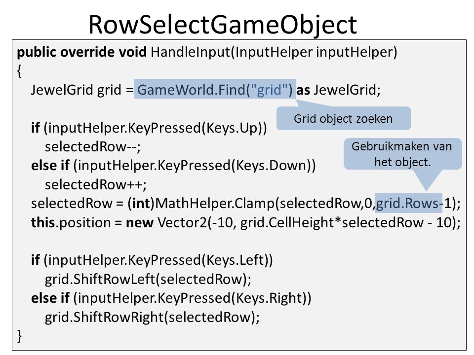 RowSelectGameObject public override void HandleInput(InputHelper inputHelper) { JewelGrid grid = GameWorld.Find( grid ) as JewelGrid; if (inputHelper.KeyPressed(Keys.Up)) selectedRow--; else if (inputHelper.KeyPressed(Keys.Down)) selectedRow++; selectedRow = (int)MathHelper.Clamp(selectedRow,0,grid.Rows-1); this.position = new Vector2(-10, grid.CellHeight*selectedRow - 10); if (inputHelper.KeyPressed(Keys.Left)) grid.ShiftRowLeft(selectedRow); else if (inputHelper.KeyPressed(Keys.Right)) grid.ShiftRowRight(selectedRow); } Grid object zoeken Gebruikmaken van het object.