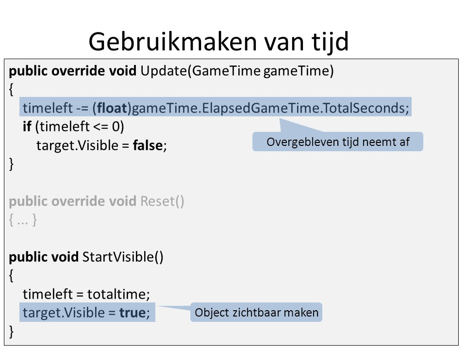 Gebruikmaken van tijd public override void Update(GameTime gameTime) { timeleft -= (float)gameTime.ElapsedGameTime.TotalSeconds; if (timeleft <= 0) target.Visible = false; } public override void Reset() {...