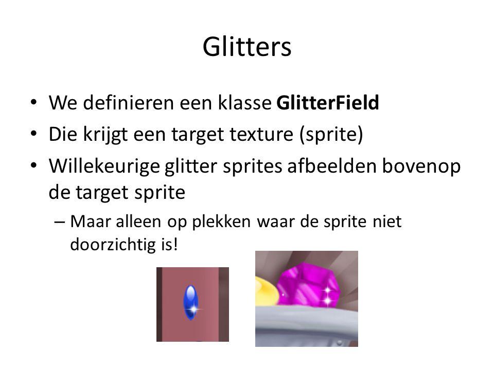 Glitters We definieren een klasse GlitterField Die krijgt een target texture (sprite) Willekeurige glitter sprites afbeelden bovenop de target sprite – Maar alleen op plekken waar de sprite niet doorzichtig is!