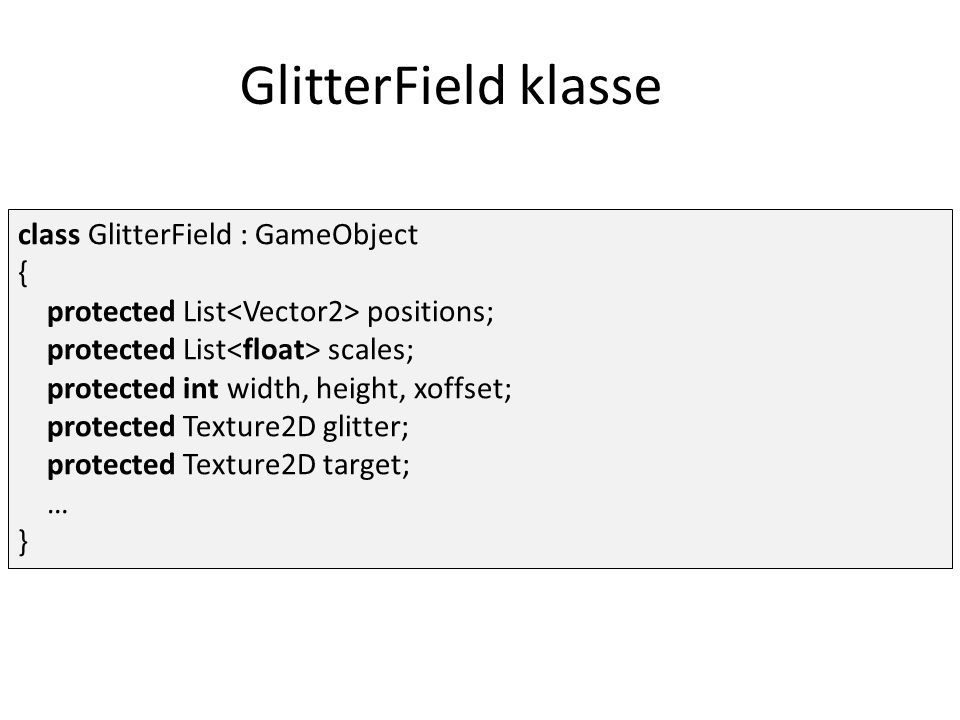 GlitterField klasse class GlitterField : GameObject { protected List positions; protected List scales; protected int width, height, xoffset; protected