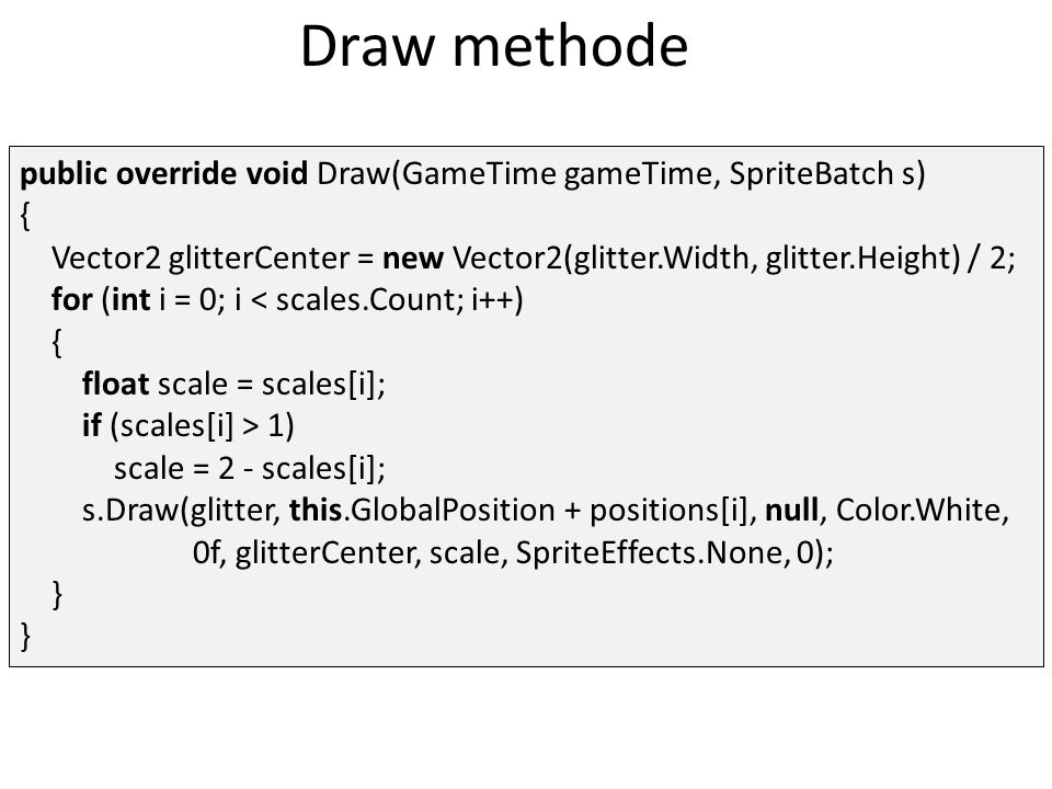 Draw methode public override void Draw(GameTime gameTime, SpriteBatch s) { Vector2 glitterCenter = new Vector2(glitter.Width, glitter.Height) / 2; for (int i = 0; i < scales.Count; i++) { float scale = scales[i]; if (scales[i] > 1) scale = 2 - scales[i]; s.Draw(glitter, this.GlobalPosition + positions[i], null, Color.White, 0f, glitterCenter, scale, SpriteEffects.None, 0); } }