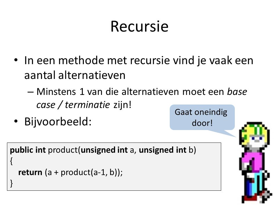 Recursie Zelfde methode, maar met terminatie: public int product(unsigned int a, unsigned int b) { if (a == 0) return 0; else return (b + product(a-1, b)); } Stoppen indien a == 0