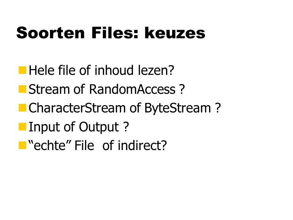 "Soorten Files: keuzes nHele file of inhoud lezen? nStream of RandomAccess ? nCharacterStream of ByteStream ? nInput of Output ? n""echte"" File of indir"