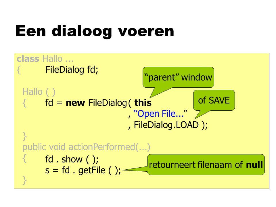 "class Hallo... { Hallo ( ) { } public void actionPerformed(...) { } Een dialoog voeren FileDialog fd; fd = new FileDialog( this, ""Open File..."", FileD"