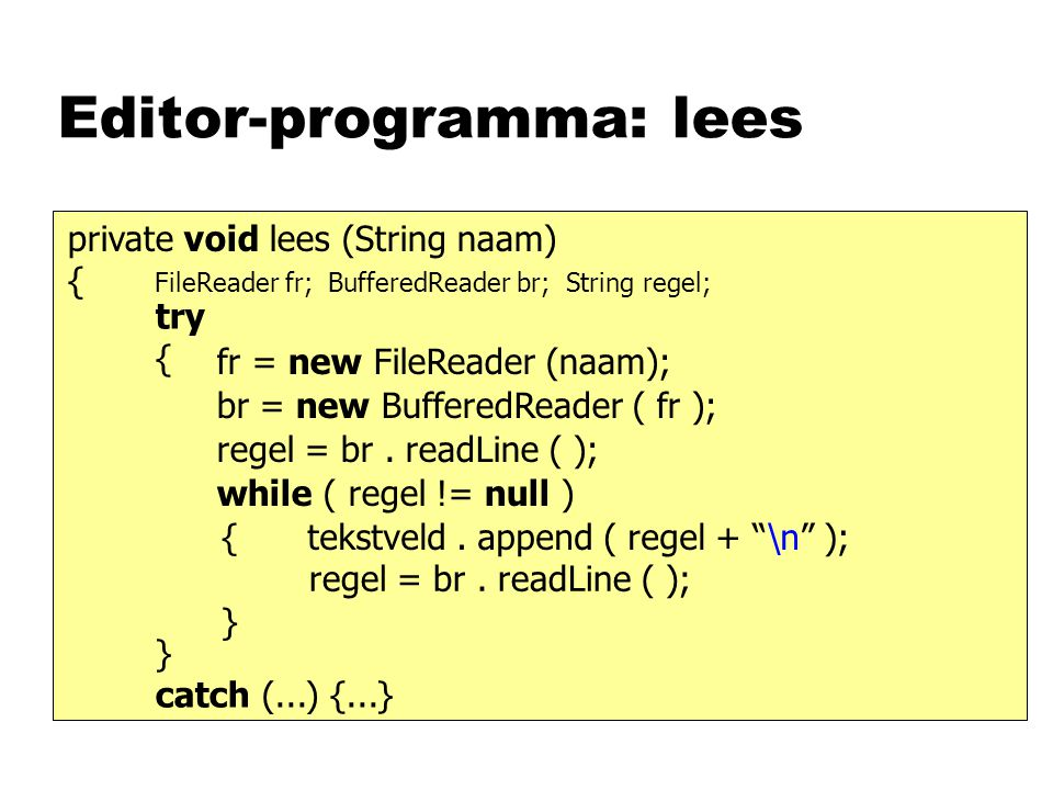 Editor-programma: lees private void lees (String naam) { fr = new FileReader (naam); br = new BufferedReader ( fr ); FileReader fr; BufferedReader br; String regel; regel = br.