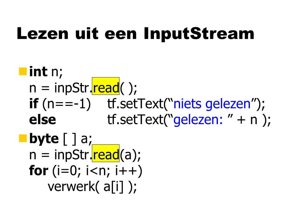 Lezen uit een InputStream nint n; n = inpStr.read( ); if (n==-1)tf.setText( niets gelezen ); elsetf.setText( gelezen: + n ); nbyte [ ] a; n = inpStr.read(a); for (i=0; i<n; i++) verwerk( a[i] );