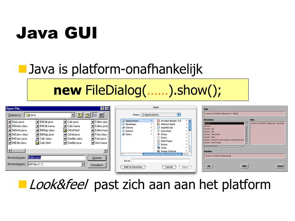 Java GUI nJava is platform-onafhankelijk nLook&feel past zich aan aan het platform new FileDialog(……).show();
