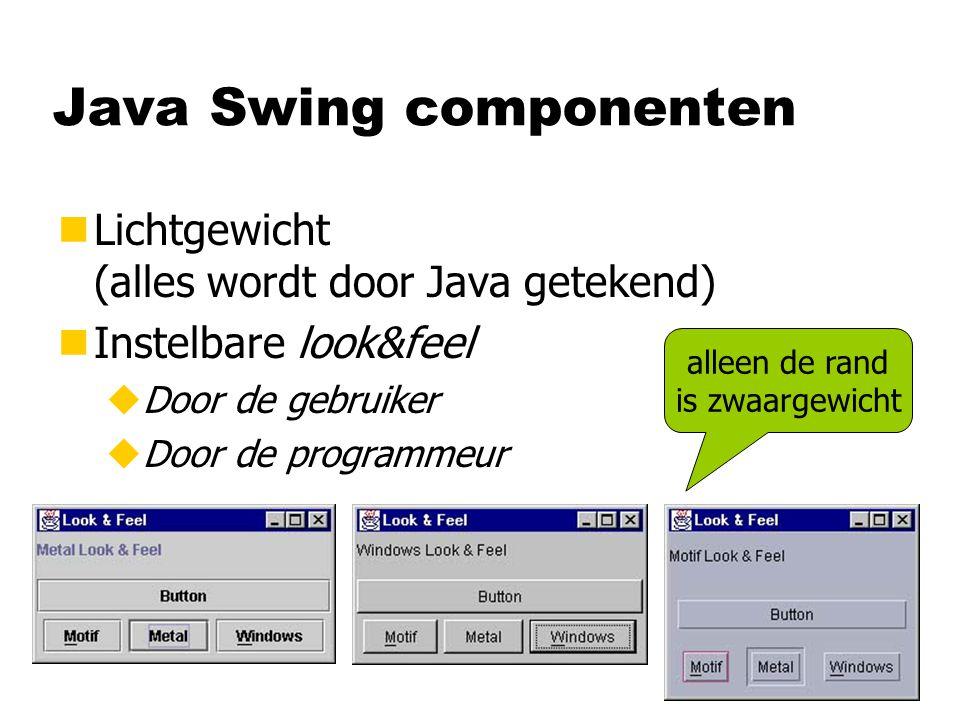 Java Swing componenten nLichtgewicht (alles wordt door Java getekend) nInstelbare look&feel uDoor de gebruiker uDoor de programmeur alleen de rand is zwaargewicht