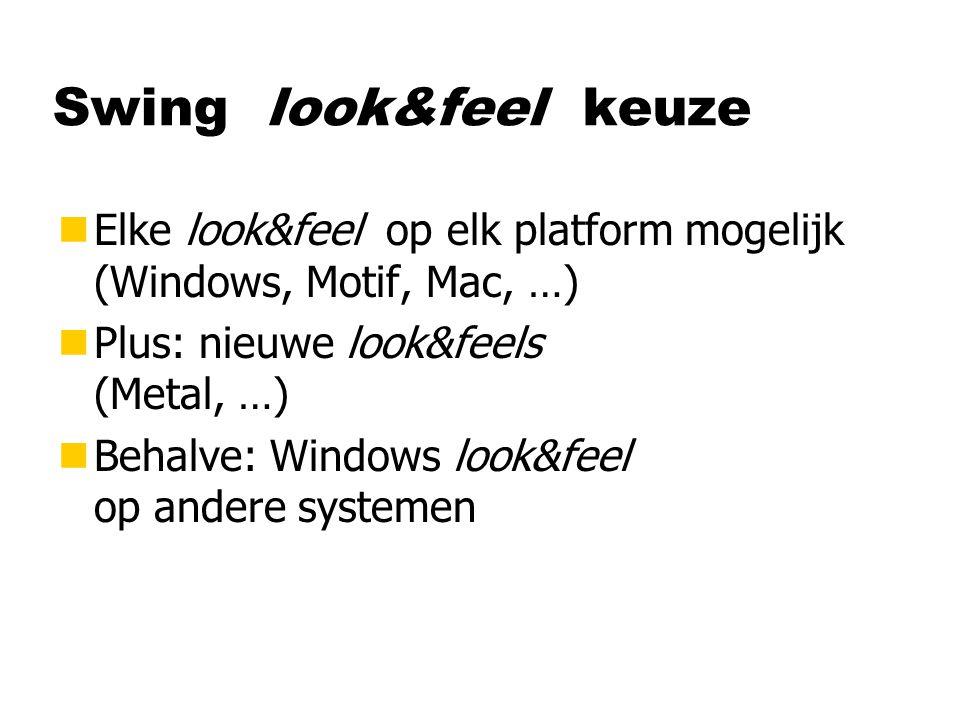 Swing look&feel keuze nElke look&feel op elk platform mogelijk (Windows, Motif, Mac, …) nPlus: nieuwe look&feels (Metal, …) nBehalve: Windows look&feel op andere systemen