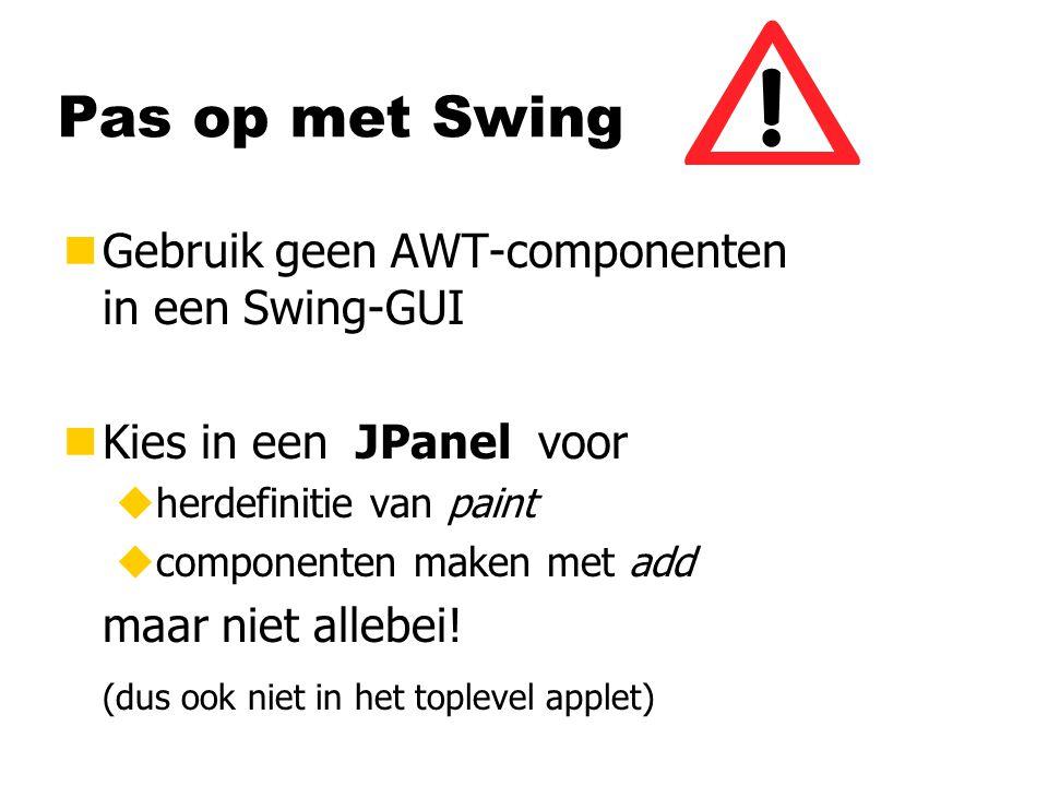 Pas op met Swing nGebruik geen AWT-componenten in een Swing-GUI nKies in een JPanel voor uherdefinitie van paint ucomponenten maken met add maar niet allebei.