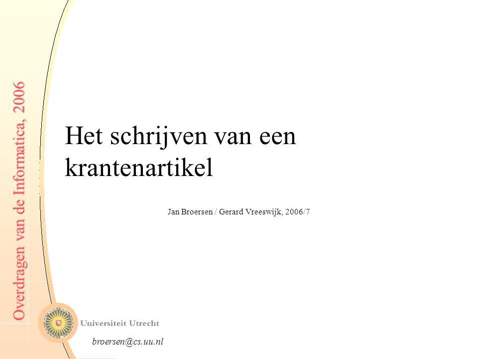 broersen@cs.uu.nl Overdragen van de Informatica, 2006 Het schrijven van een krantenartikel Jan Broersen / Gerard Vreeswijk, 2006/7
