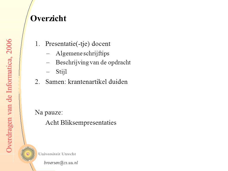 broersen@cs.uu.nl Overdragen van de Informatica, 2006 Overzicht 1.Presentatie(-tje) docent –Algemene schrijftips –Beschrijving van de opdracht –Stijl 2.Samen: krantenartikel duiden Na pauze: Acht Bliksempresentaties