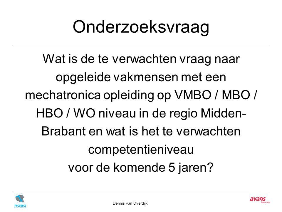 Onderzoeksvraag Wat is de te verwachten vraag naar opgeleide vakmensen met een mechatronica opleiding op VMBO / MBO / HBO / WO niveau in de regio Midden- Brabant en wat is het te verwachten competentieniveau voor de komende 5 jaren.