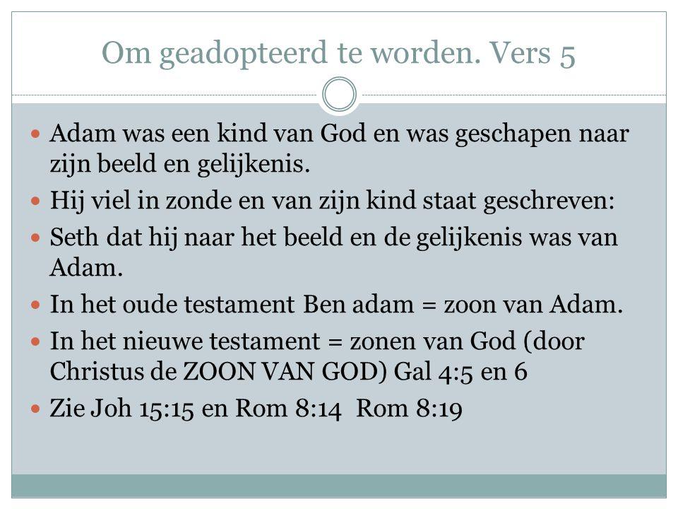 Om geadopteerd te worden. Vers 5 Adam was een kind van God en was geschapen naar zijn beeld en gelijkenis. Hij viel in zonde en van zijn kind staat ge