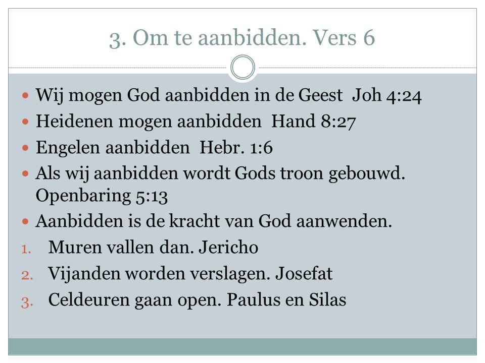 3. Om te aanbidden. Vers 6 Wij mogen God aanbidden in de Geest Joh 4:24 Heidenen mogen aanbidden Hand 8:27 Engelen aanbidden Hebr. 1:6 Als wij aanbidd