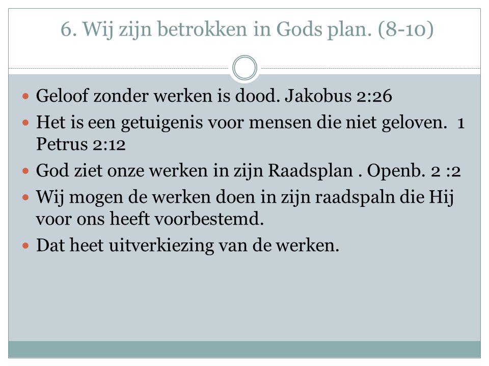 6. Wij zijn betrokken in Gods plan. (8-10) Geloof zonder werken is dood. Jakobus 2:26 Het is een getuigenis voor mensen die niet geloven. 1 Petrus 2:1