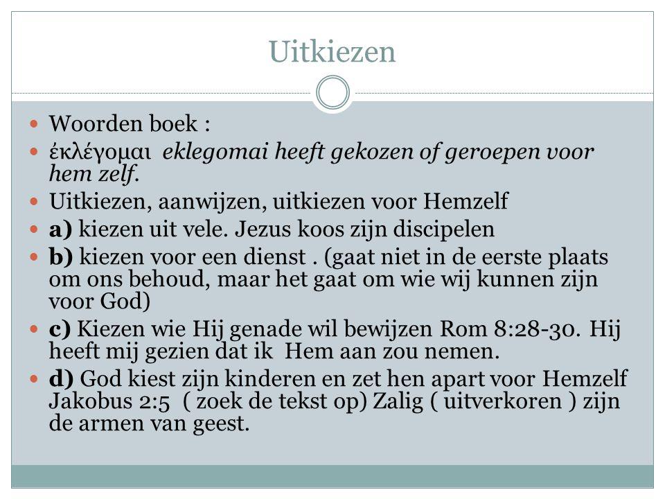 Uitkiezen Woorden boek : ἐ κλ έ γομαι eklegomai heeft gekozen of geroepen voor hem zelf. Uitkiezen, aanwijzen, uitkiezen voor Hemzelf a) kiezen uit ve
