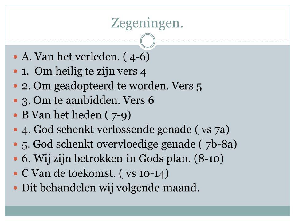Zegeningen. A. Van het verleden. ( 4-6) 1. Om heilig te zijn vers 4 2. Om geadopteerd te worden. Vers 5 3. Om te aanbidden. Vers 6 B Van het heden ( 7