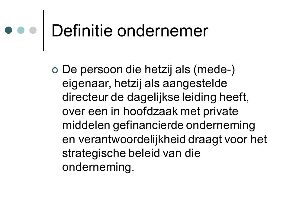 Definitie ondernemer De persoon die hetzij als (mede-) eigenaar, hetzij als aangestelde directeur de dagelijkse leiding heeft, over een in hoofdzaak m