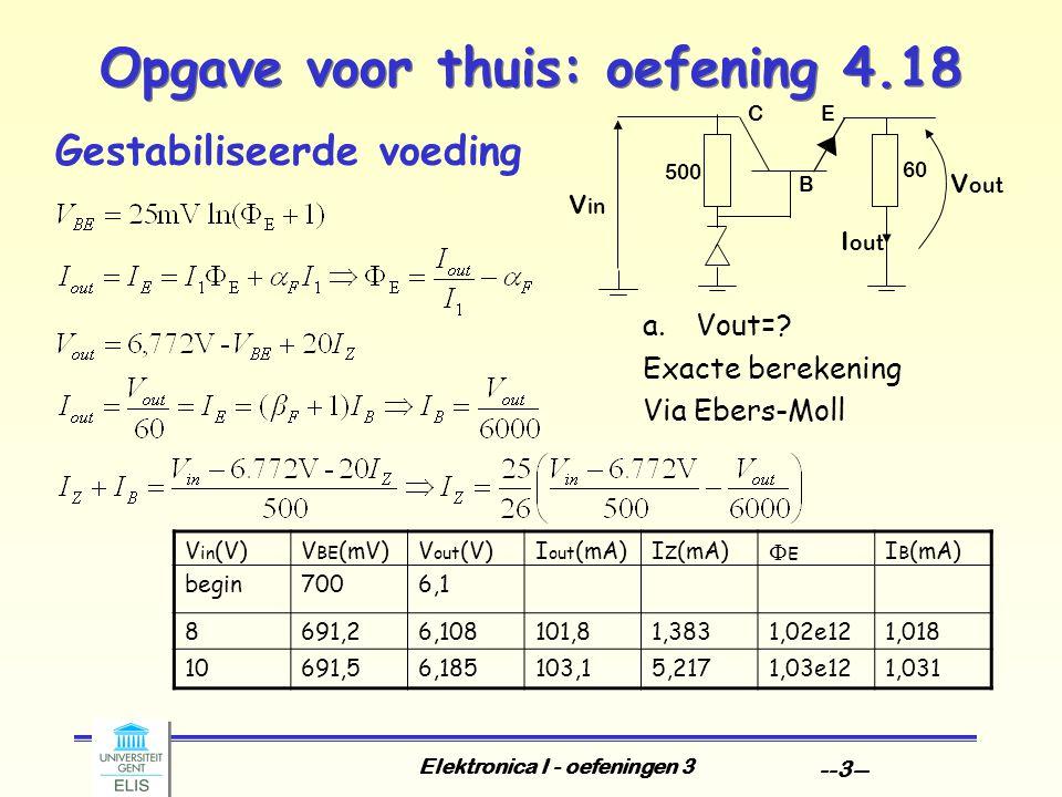 Elektronica I - oefeningen 3 --3-- Opgave voor thuis: oefening 4.18 Gestabiliseerde voeding a.Vout=? Exacte berekening Via Ebers-Moll V in (V)V BE (mV