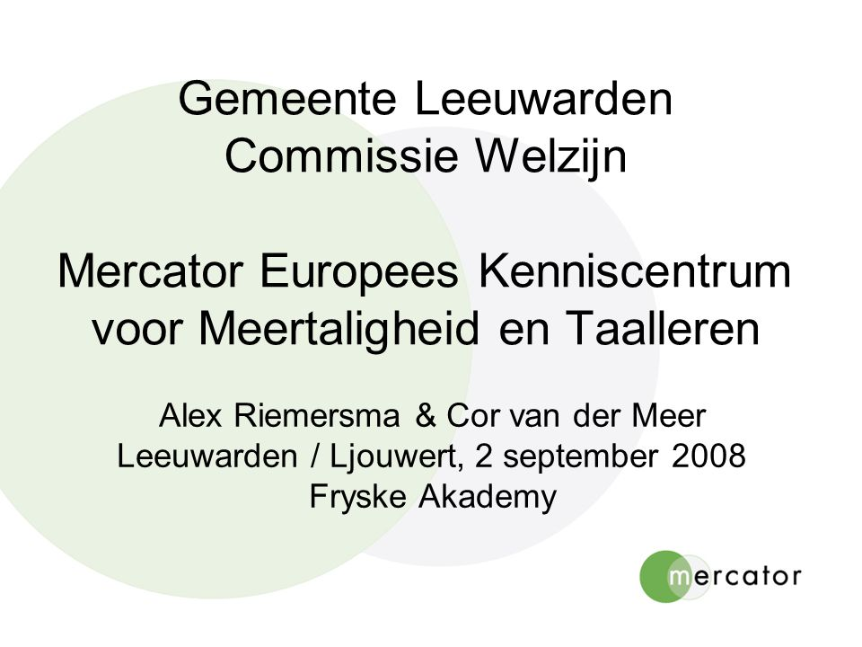 Gemeente Leeuwarden Commissie Welzijn Mercator Europees Kenniscentrum voor Meertaligheid en Taalleren Alex Riemersma & Cor van der Meer Leeuwarden / Ljouwert, 2 september 2008 Fryske Akademy